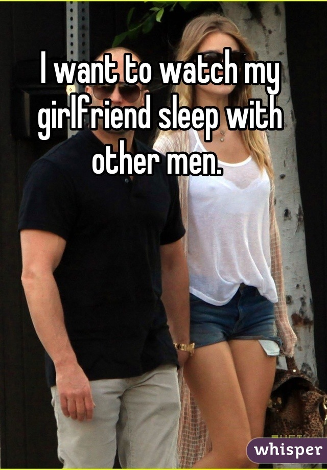 I want to watch my girlfriend sleep with other men.