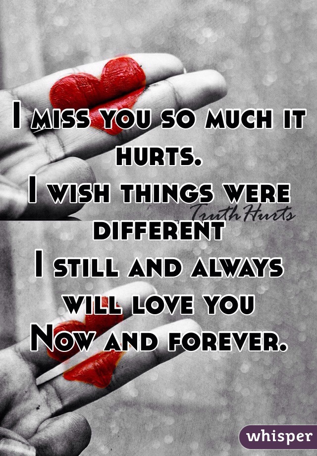Captivating I Miss You So Much It Hurts. I Wish Things Were Different I Still And  Always Will Love You Now And Forever.