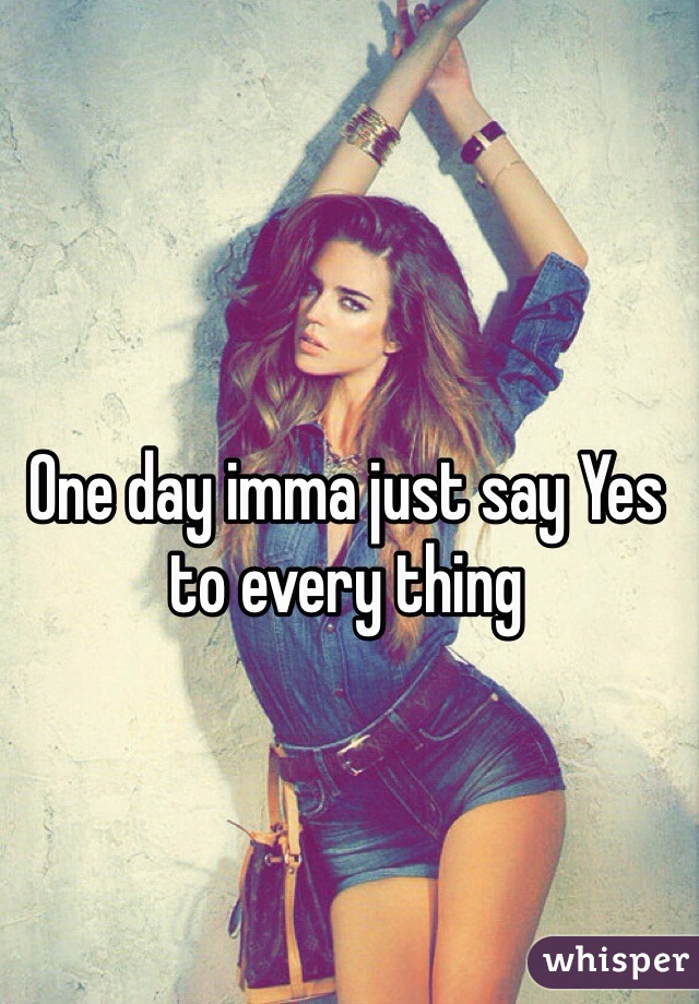 One day imma just say Yes to every thing