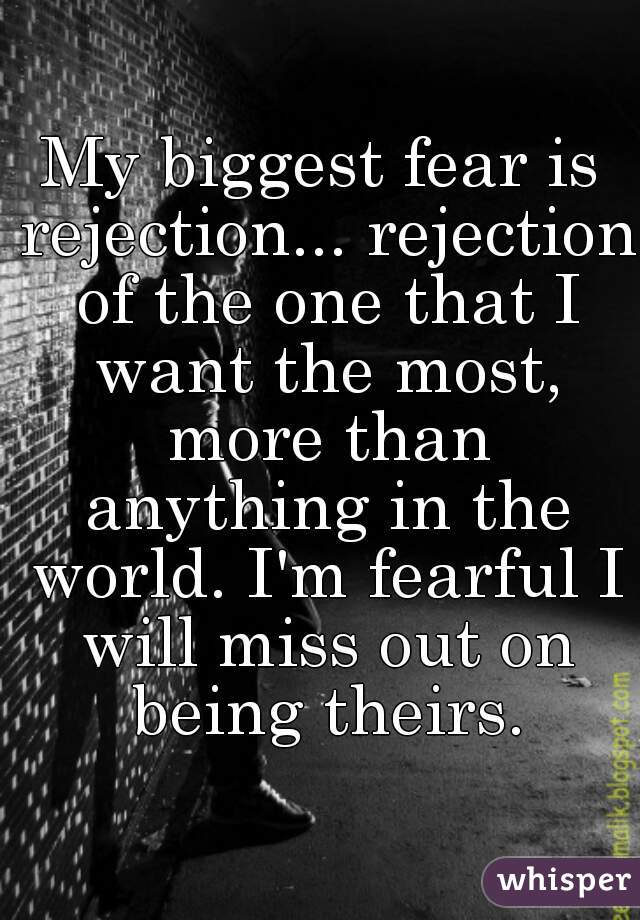 My biggest fear is rejection... rejection of the one that I want the most, more than anything in the world. I'm fearful I will miss out on being theirs.