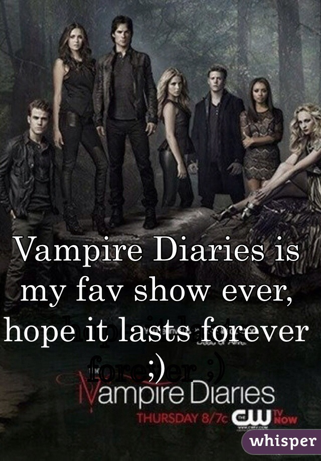 Vampire Diaries is my fav show ever, hope it lasts forever ;)