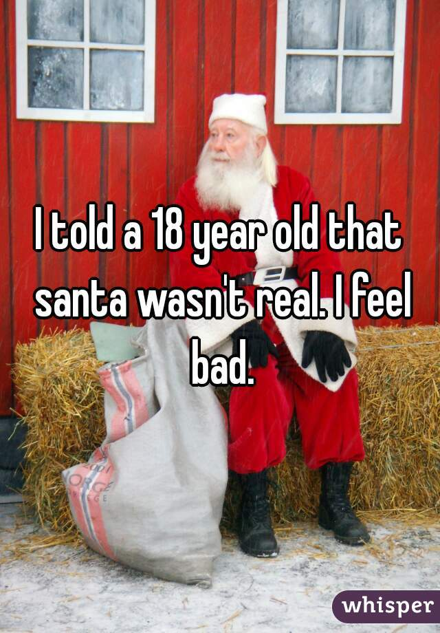 I told a 18 year old that santa wasn't real. I feel bad.