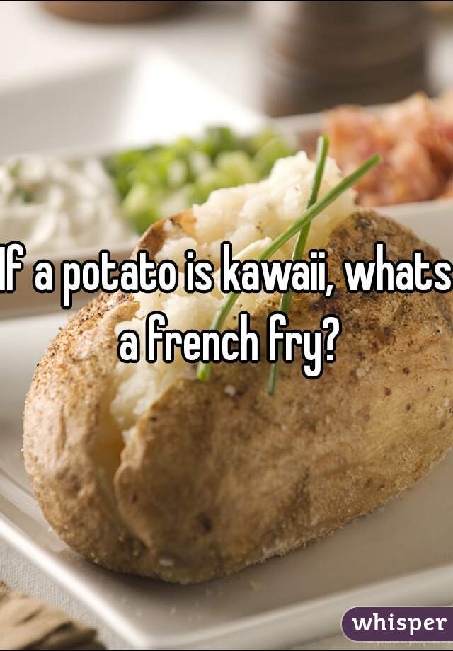 If a potato is kawaii, whats a french fry?