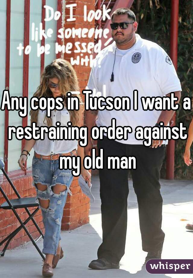 Any cops in Tucson I want a restraining order against my old man