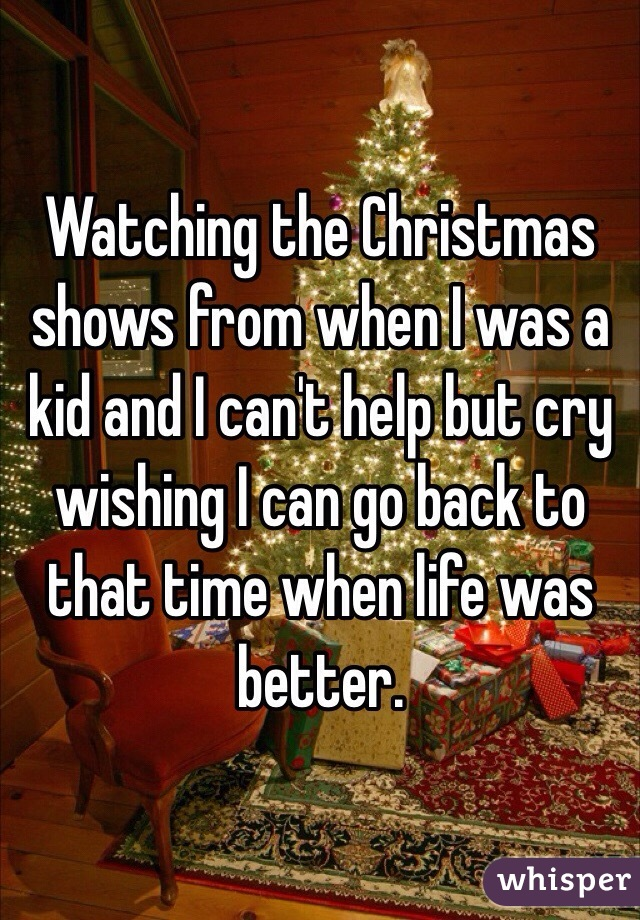 Watching the Christmas shows from when I was a kid and I can't help but cry wishing I can go back to that time when life was better.
