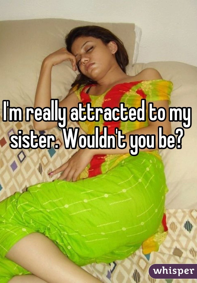 I'm really attracted to my sister. Wouldn't you be?