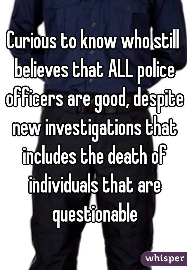 Curious to know who still believes that ALL police officers are good, despite new investigations that includes the death of individuals that are questionable
