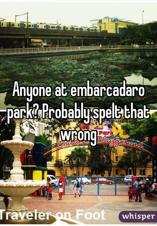 Anyone at embarcadaro park? Probably spelt that wrong