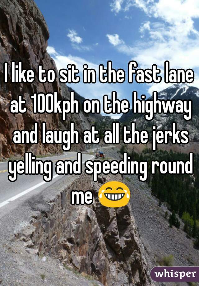 I like to sit in the fast lane at 100kph on the highway and laugh at all the jerks yelling and speeding round me 😂