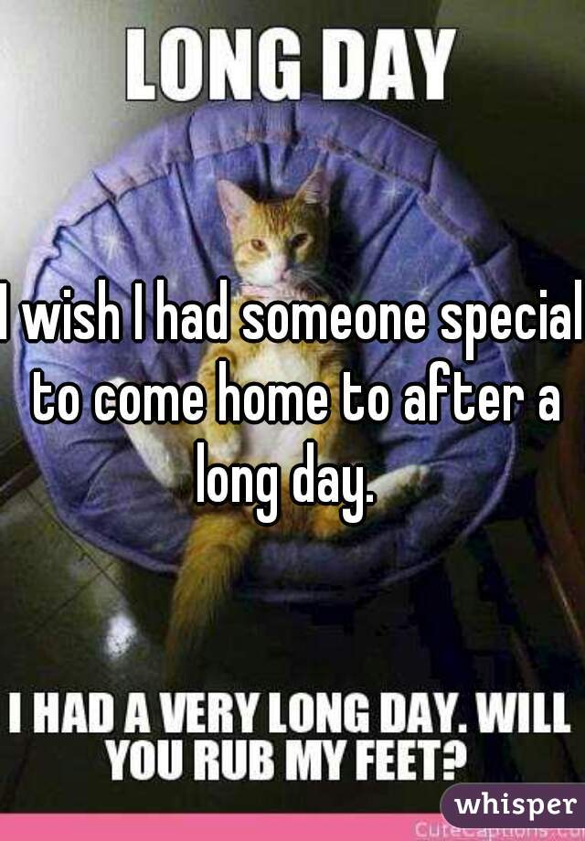 I wish I had someone special to come home to after a long day.