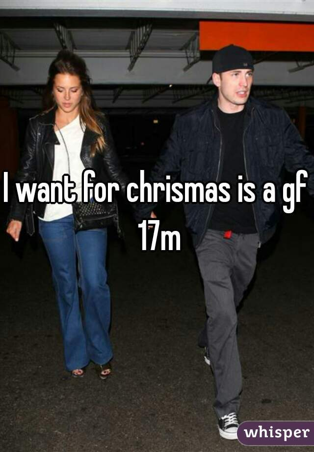I want for chrismas is a gf 17m