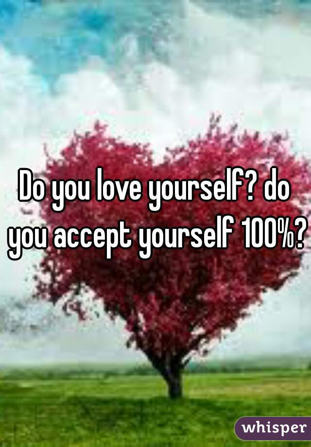 Do you love yourself? do you accept yourself 100%?