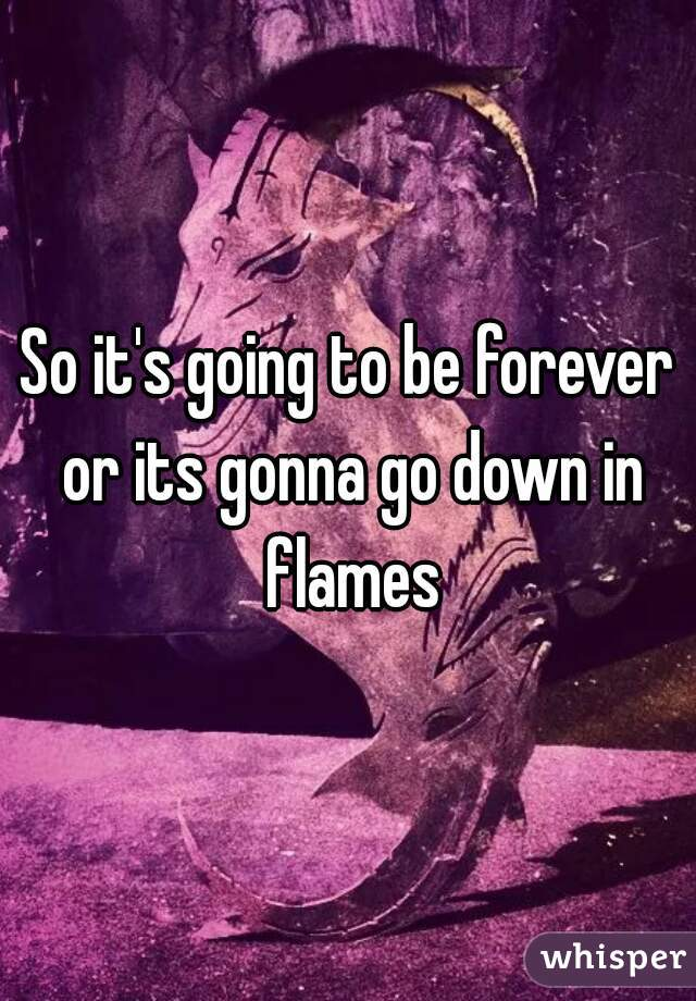 So it's going to be forever or its gonna go down in flames