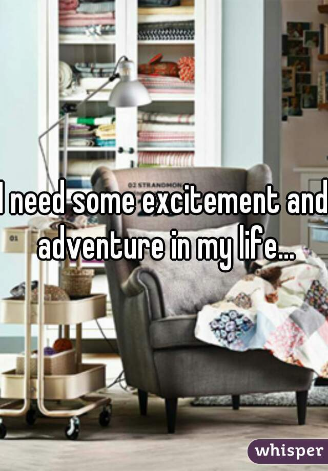 I need some excitement and adventure in my life...