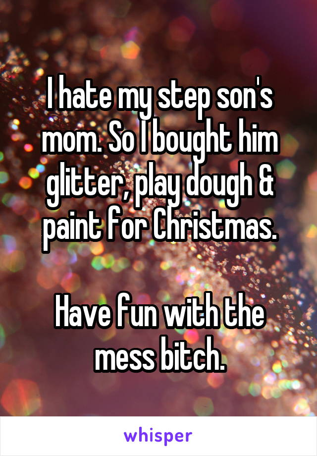 I hate my step son's mom. So I bought him glitter, play dough & paint for Christmas.  Have fun with the mess bitch.