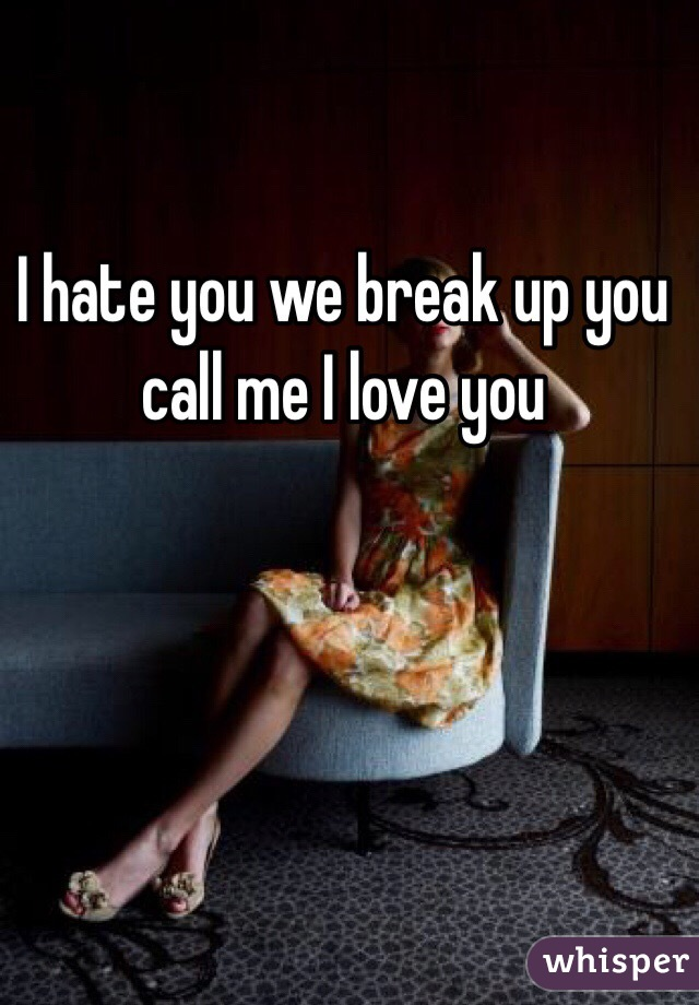 I hate you we break up you call me I love you