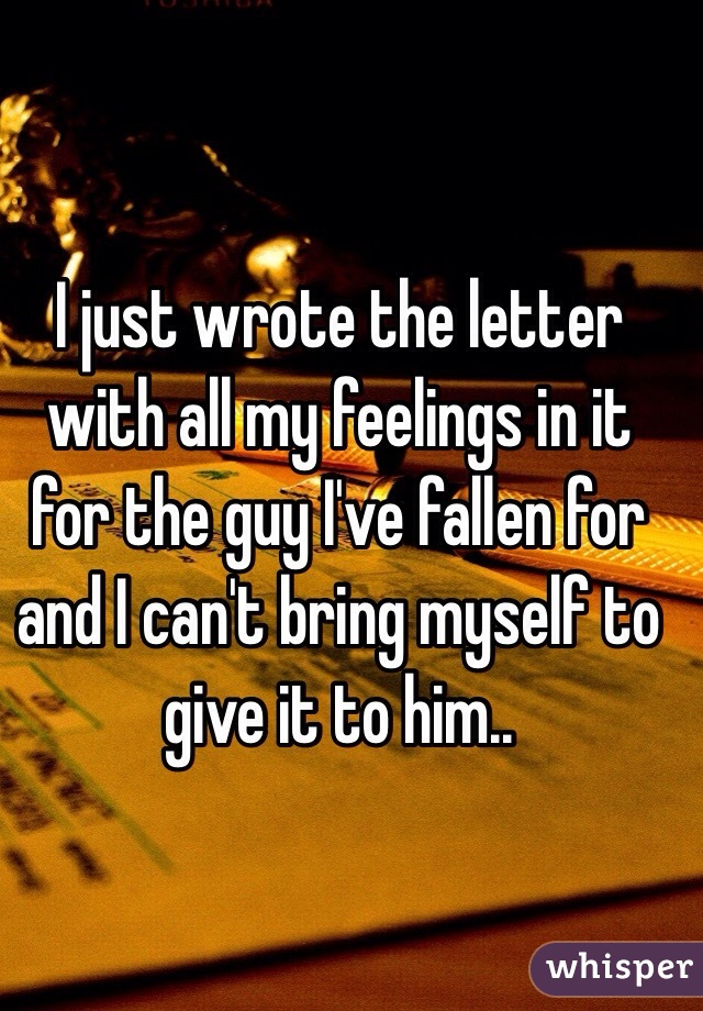 I just wrote the letter with all my feelings in it for the guy I've fallen for and I can't bring myself to give it to him..