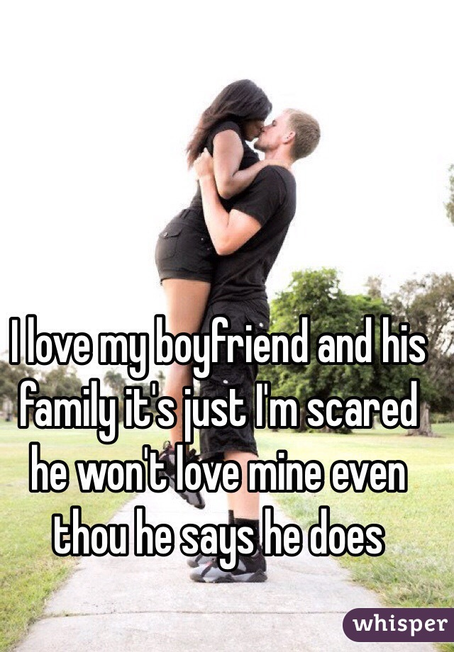 I love my boyfriend and his family it's just I'm scared he won't love mine even thou he says he does