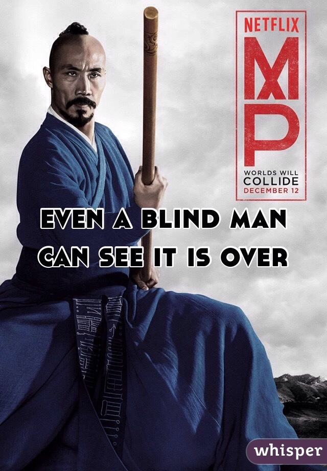 even a blind man can see it is over