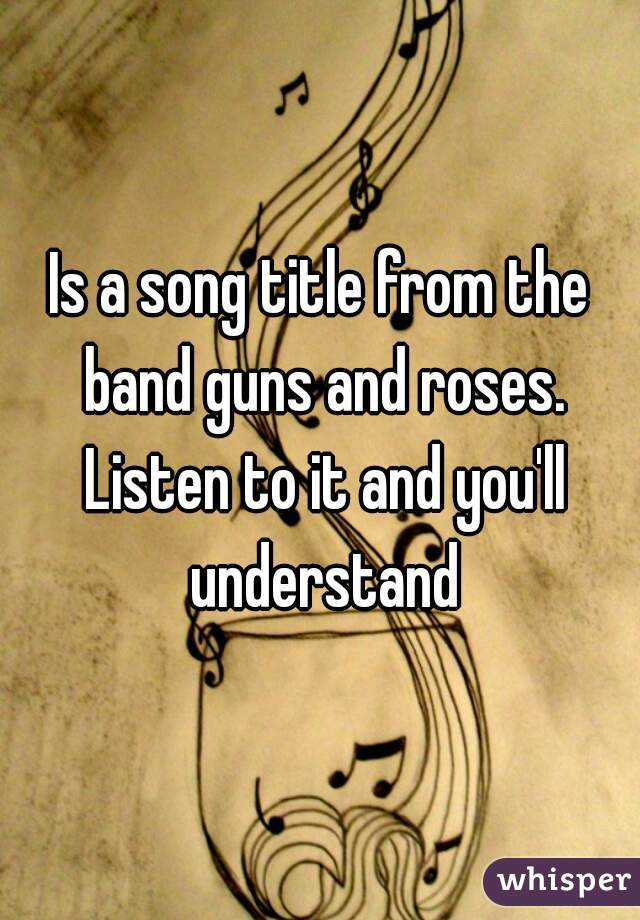 Is a song title from the band guns and roses. Listen to it and you'll understand
