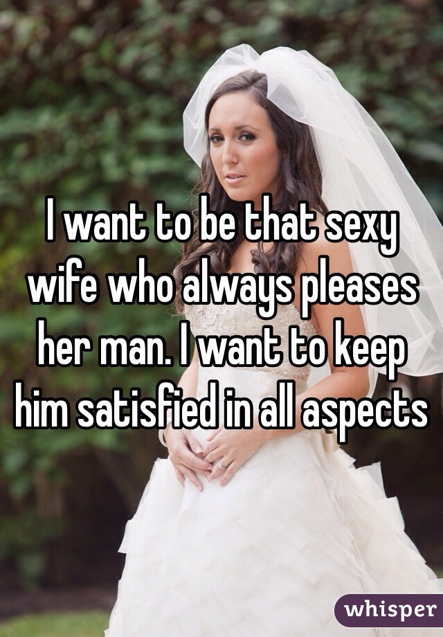 I want to be that sexy wife who always pleases her man. I want to keep him satisfied in all aspects