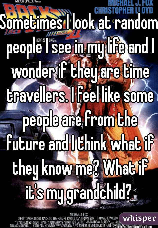 Sometimes I look at random people I see in my life and I wonder if they are time travellers. I feel like some people are from the future and I think what if they know me? What if it's my grandchild?