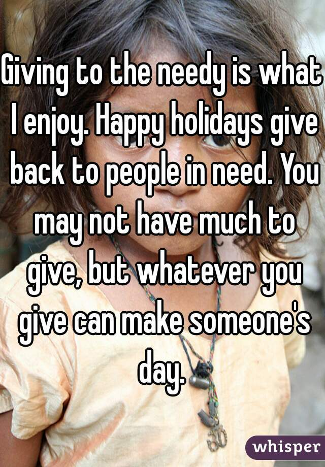 Giving to the needy is what I enjoy. Happy holidays give back to people in need. You may not have much to give, but whatever you give can make someone's day.