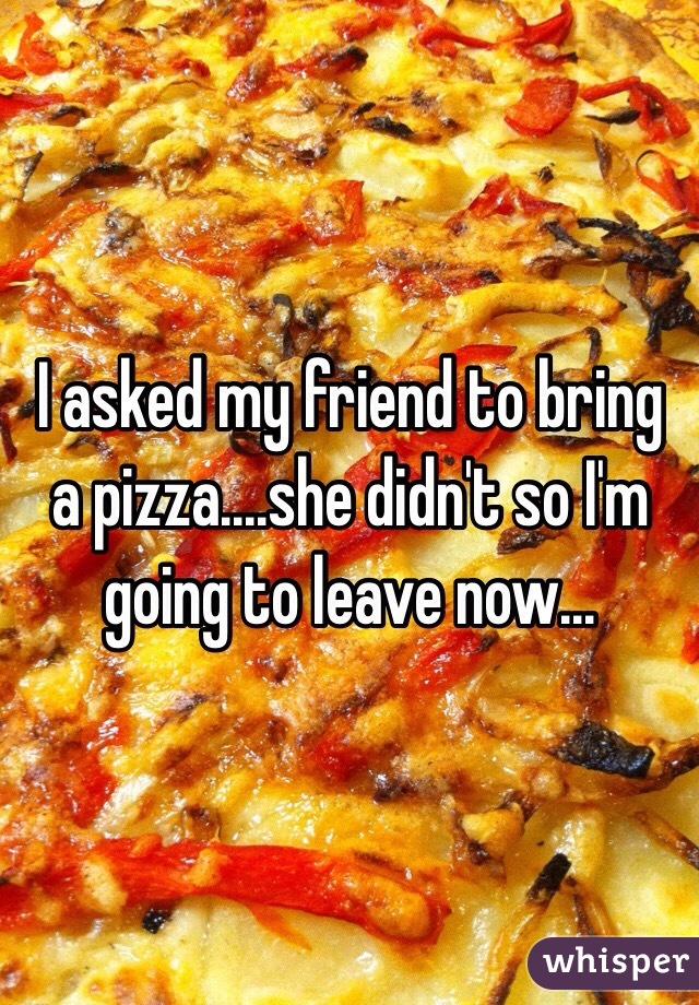 I asked my friend to bring a pizza....she didn't so I'm going to leave now...