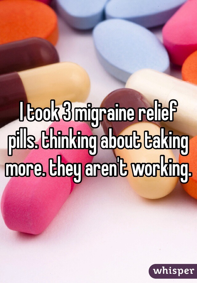 I took 3 migraine relief pills. thinking about taking more. they aren't working.
