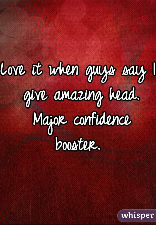 Love it when guys say I give amazing head. Major confidence booster.