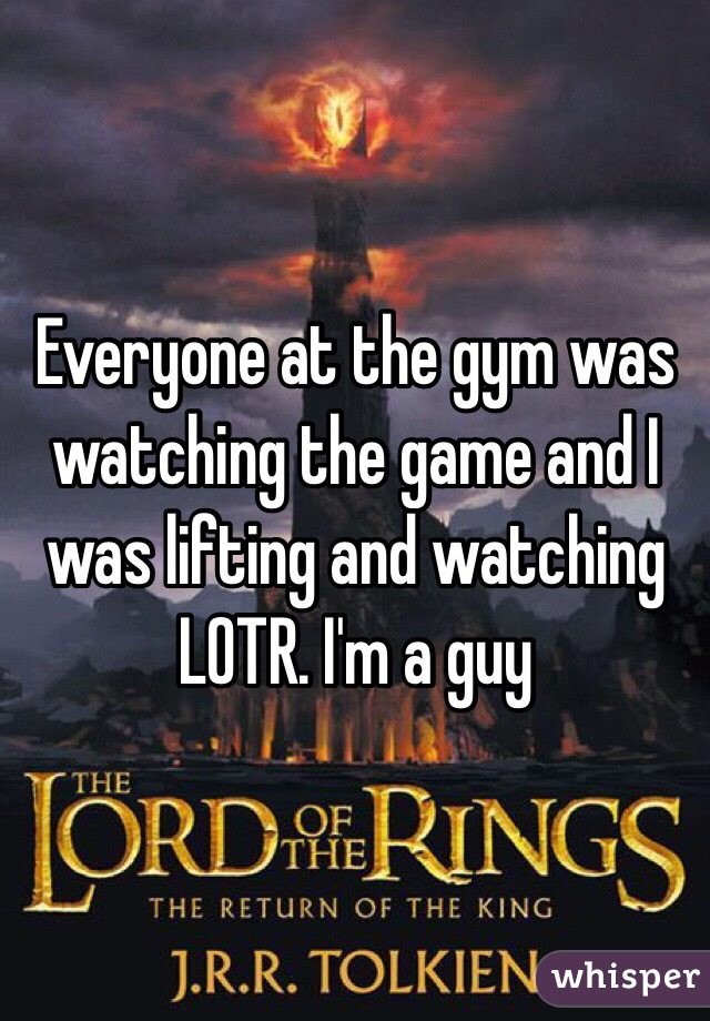 Everyone at the gym was watching the game and I was lifting and watching LOTR. I'm a guy