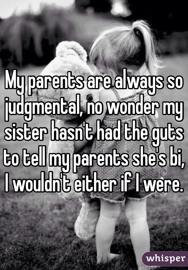 My parents are always so judgmental, no wonder my sister hasn't had the guts to tell my parents she's bi, I wouldn't either if I were.
