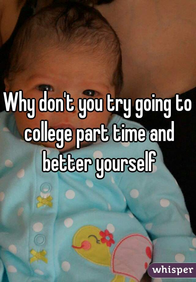 Why don't you try going to college part time and better yourself