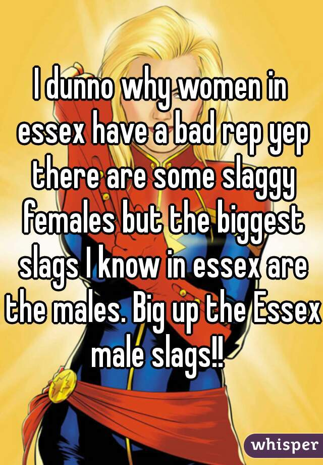 I dunno why women in essex have a bad rep yep there are some slaggy females but the biggest slags I know in essex are the males. Big up the Essex male slags!!