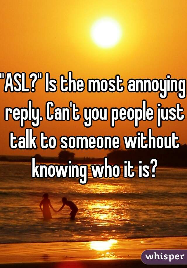"""ASL?"" Is the most annoying reply. Can't you people just talk to someone without knowing who it is?"