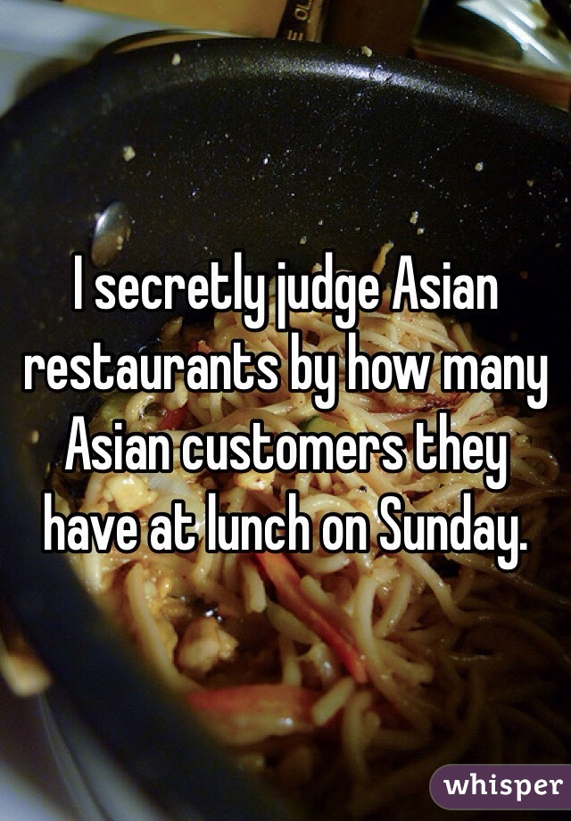 I secretly judge Asian restaurants by how many Asian customers they have at lunch on Sunday.