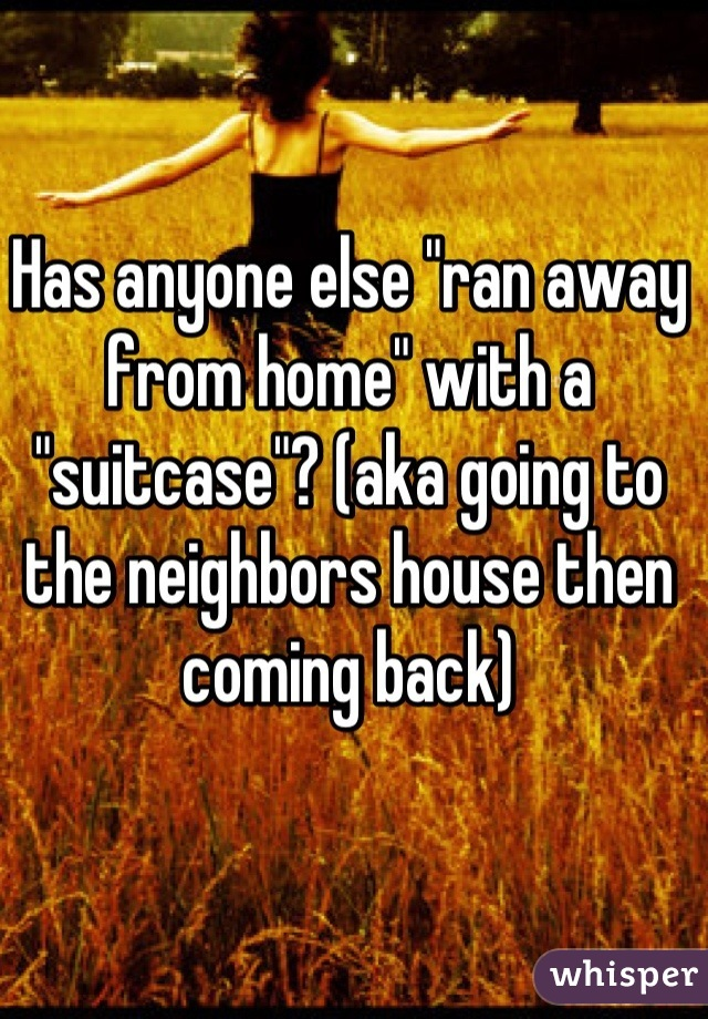 "Has anyone else ""ran away from home"" with a ""suitcase""? (aka going to the neighbors house then coming back)"