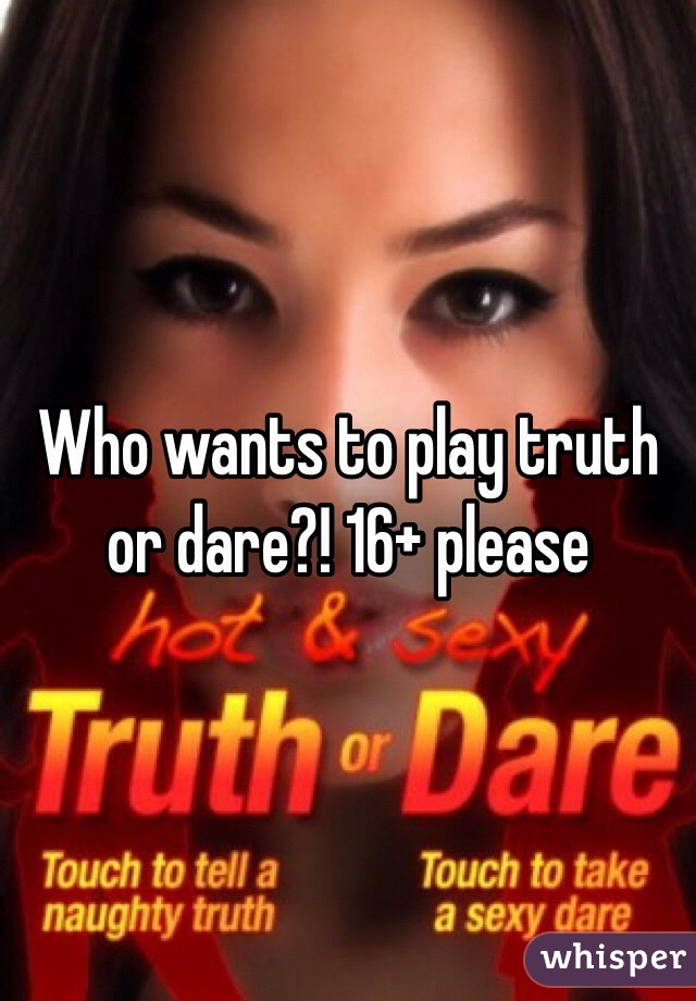 Who wants to play truth or dare?! 16+ please