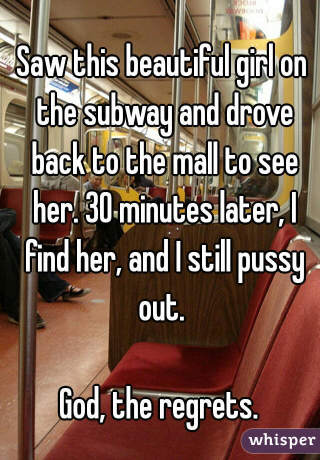 Saw this beautiful girl on the subway and drove back to the mall to see her. 30 minutes later, I find her, and I still pussy out.   God, the regrets.
