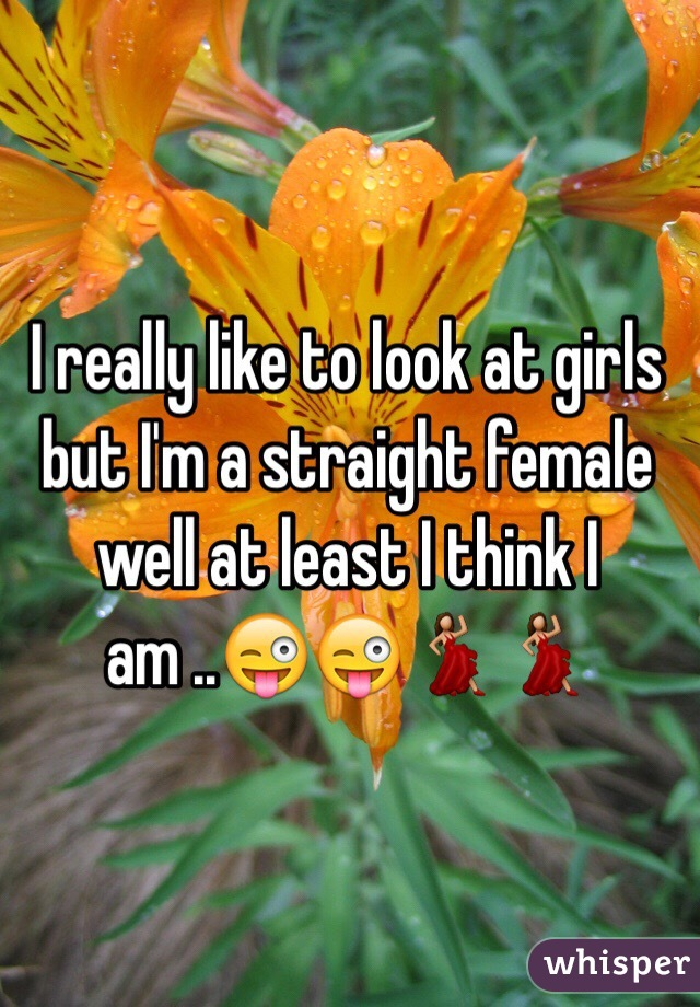 I really like to look at girls but I'm a straight female well at least I think I am ..😜😜💃💃