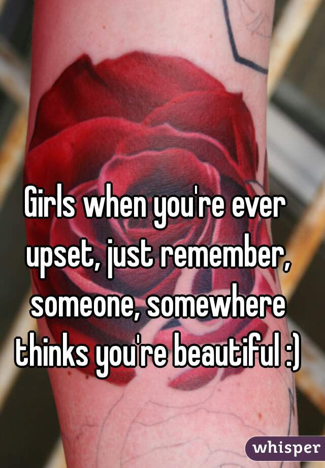 Girls when you're ever upset, just remember, someone, somewhere thinks you're beautiful :)
