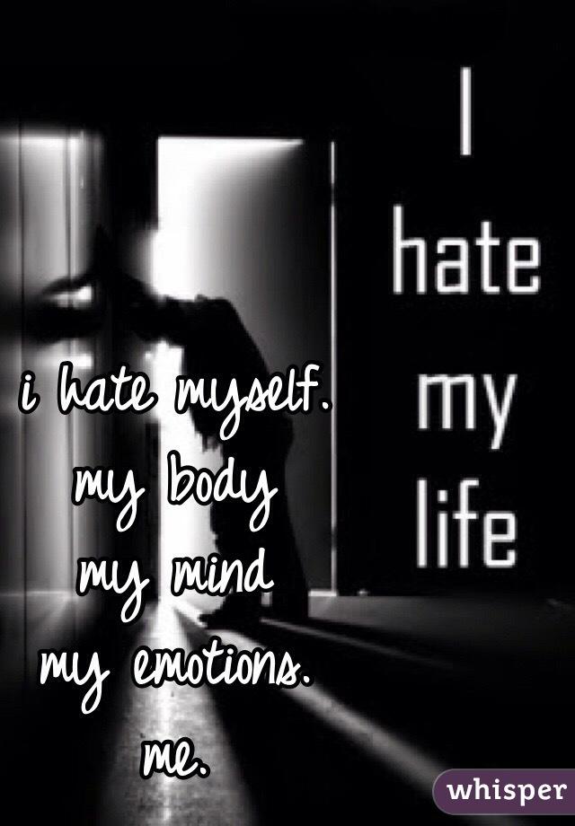 i hate myself. my body my mind my emotions. me.