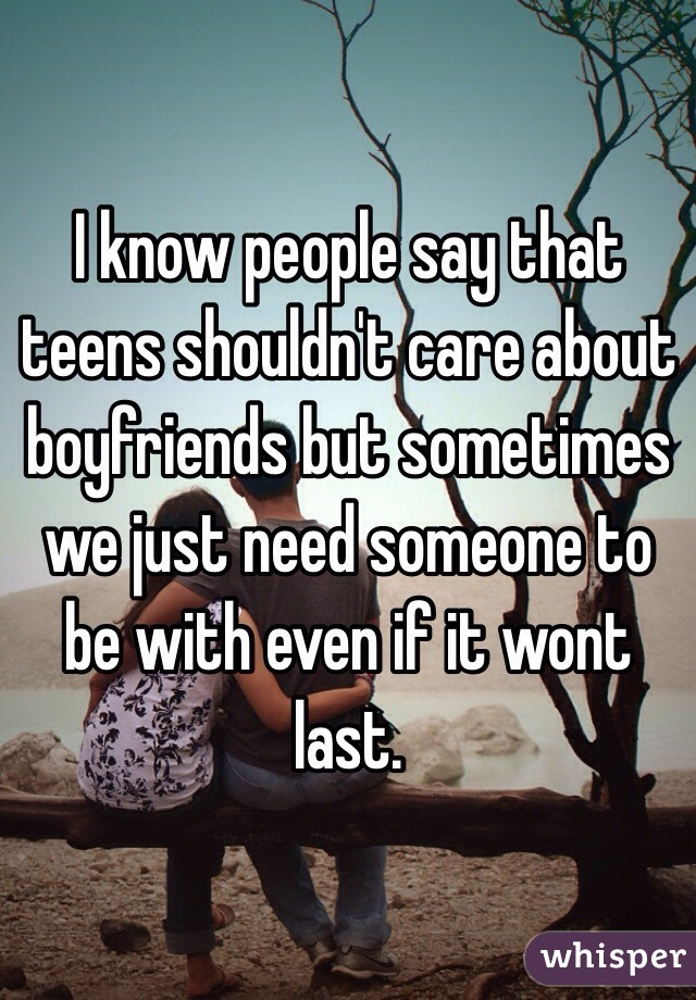 I know people say that teens shouldn't care about boyfriends but sometimes we just need someone to be with even if it wont last.