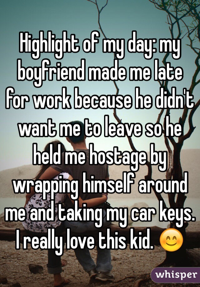 Highlight of my day: my boyfriend made me late for work because he didn't want me to leave so he held me hostage by wrapping himself around me and taking my car keys. I really love this kid. 😊
