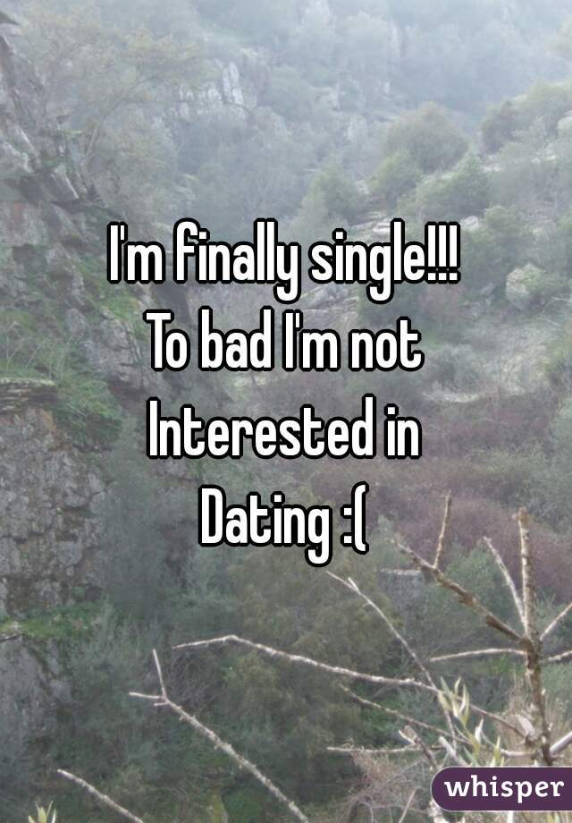 I'm finally single!!! To bad I'm not Interested in Dating :(