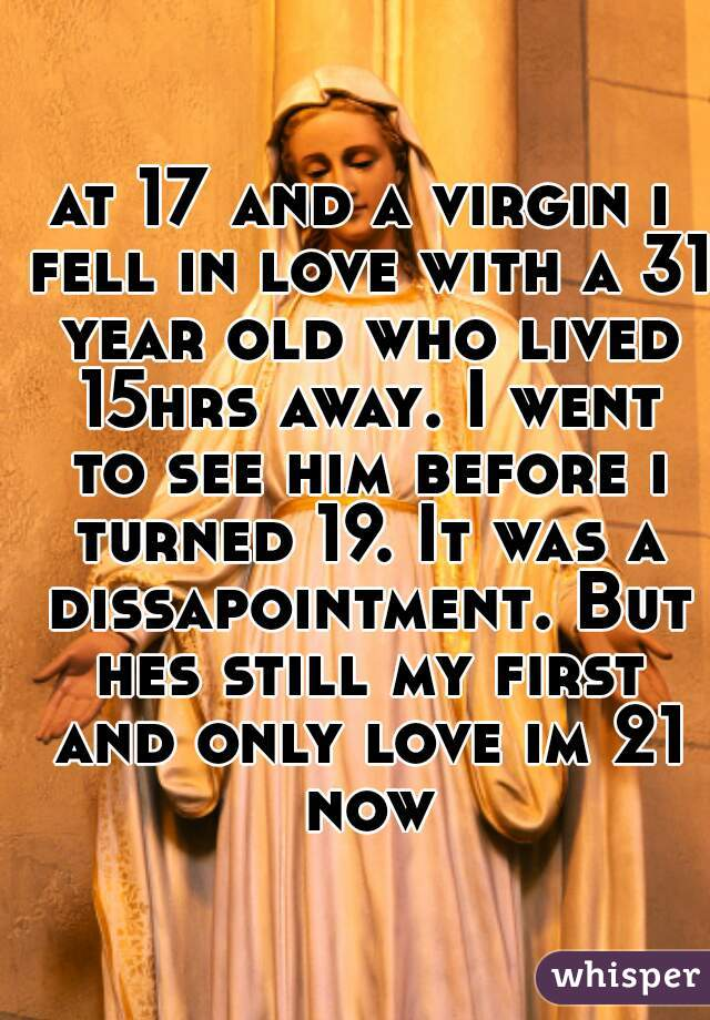 at 17 and a virgin i fell in love with a 31 year old who lived 15hrs away. I went to see him before i turned 19. It was a dissapointment. But hes still my first and only love im 21 now
