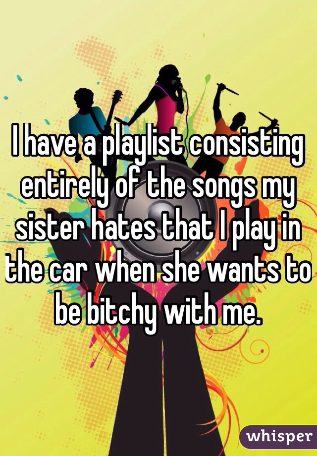 I have a playlist consisting entirely of the songs my sister hates that I play in the car when she wants to be bitchy with me.