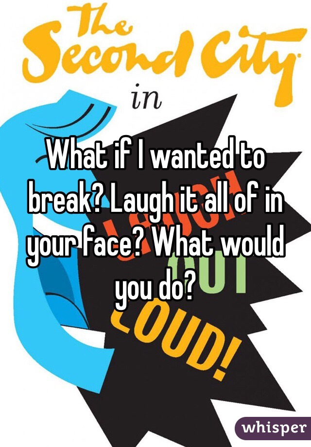 What if I wanted to break? Laugh it all of in your face? What would you do?