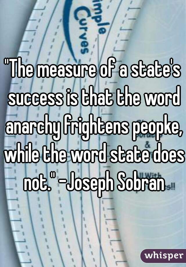 """""""The measure of a state's success is that the word anarchy frightens peopke, while the word state does not."""" -Joseph Sobran"""