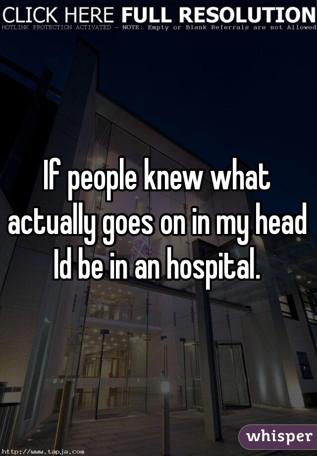 If people knew what actually goes on in my head Id be in an hospital.